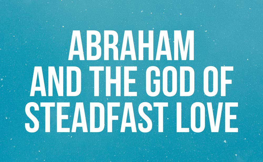 Abraham and the God of Steadfast Love